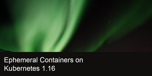 Ephemeral Containers on Kubernetes 1.16